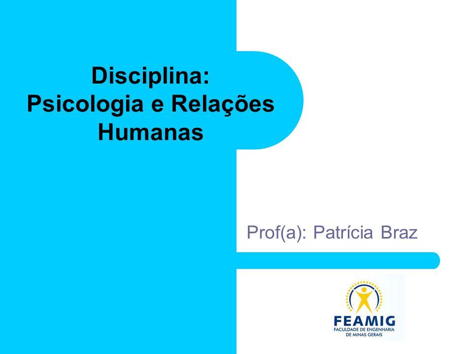 Disciplina: Psicologia e Relações Humanas Prof(a): Patrícia Braz