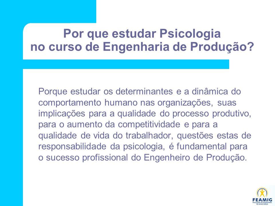 Por que estudar Psicologia no curso de Engenharia de Produção? Porque estudar os determinantes e a dinâmica do comportamento humano nas organizações,
