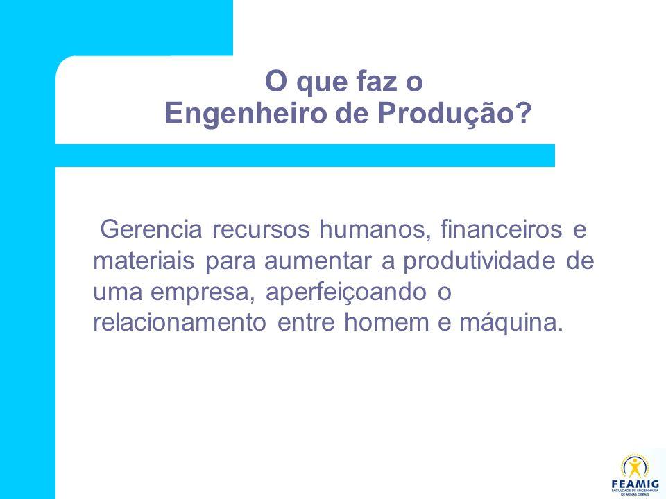 O que faz o Engenheiro de Produção? Gerencia recursos humanos, financeiros e materiais para aumentar a produtividade de uma empresa, aperfeiçoando o r