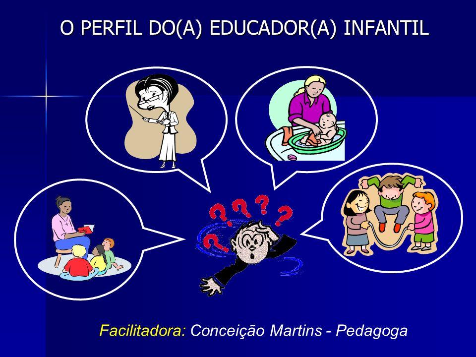 O PERFIL DO(A) EDUCADOR(A) INFANTIL Facilitadora: Conceição Martins - Pedagoga