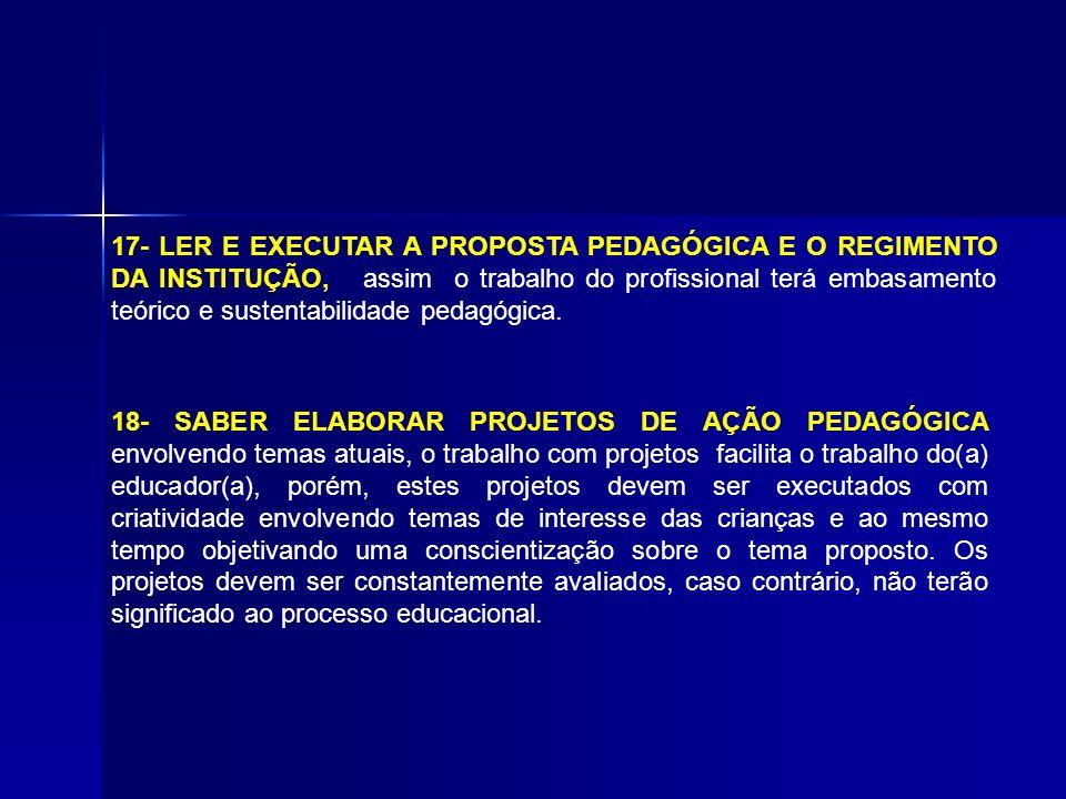 17- LER E EXECUTAR A PROPOSTA PEDAGÓGICA E O REGIMENTO DA INSTITUÇÃO, assim o trabalho do profissional terá embasamento teórico e sustentabilidade pedagógica.