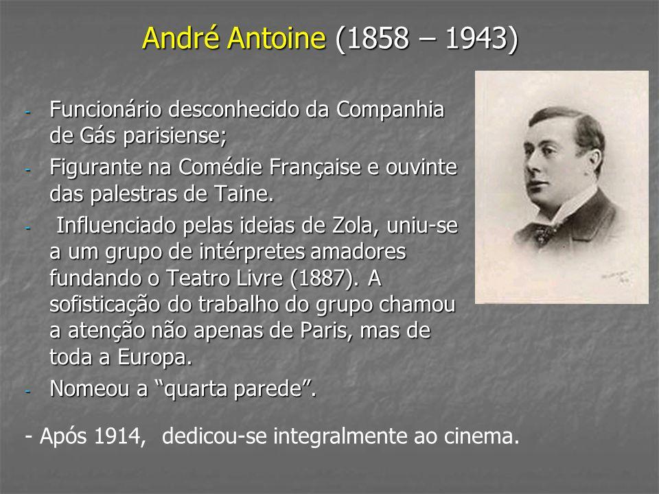 André Antoine (1858 – 1943) - Funcionário desconhecido da Companhia de Gás parisiense; - Figurante na Comédie Française e ouvinte das palestras de Tai