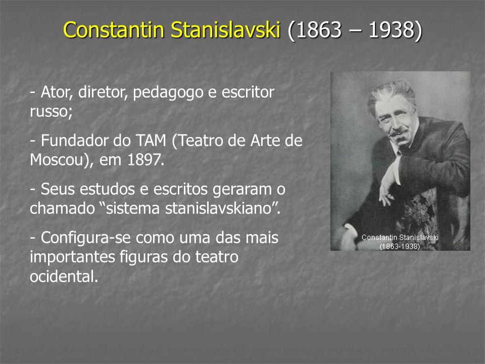 Constantin Stanislavski (1863 – 1938) - Ator, diretor, pedagogo e escritor russo; - Fundador do TAM (Teatro de Arte de Moscou), em 1897. - Seus estudo