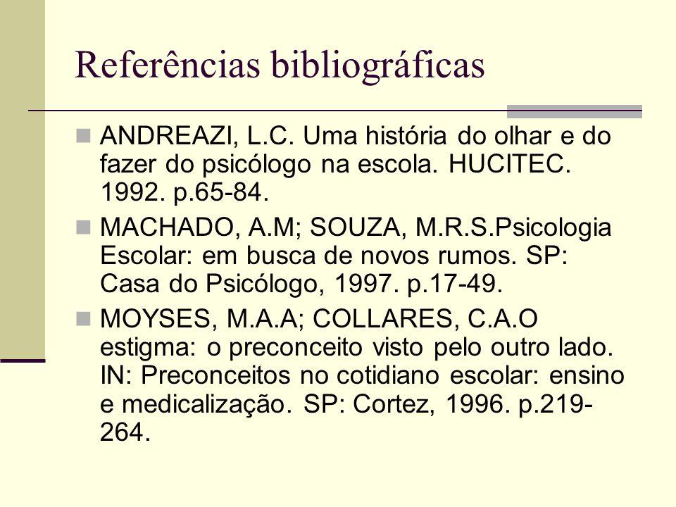 Referências bibliográficas ANDREAZI, L.C. Uma história do olhar e do fazer do psicólogo na escola. HUCITEC. 1992. p.65-84. MACHADO, A.M; SOUZA, M.R.S.