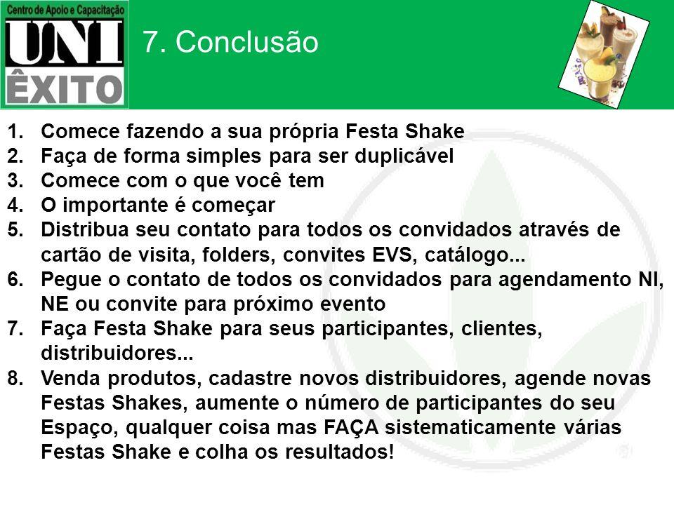 7. Conclusão 1.Comece fazendo a sua própria Festa Shake 2.Faça de forma simples para ser duplicável 3.Comece com o que você tem 4.O importante é começ