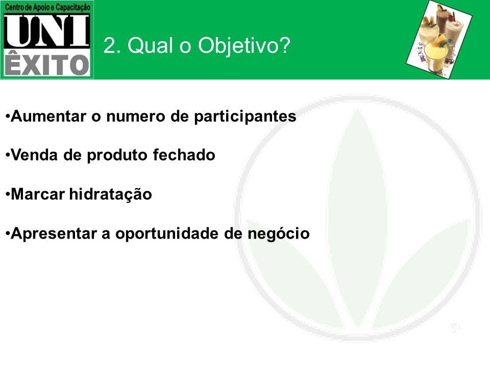 2. Qual o Objetivo? Aumentar o numero de participantes Venda de produto fechado Marcar hidratação Apresentar a oportunidade de negócio