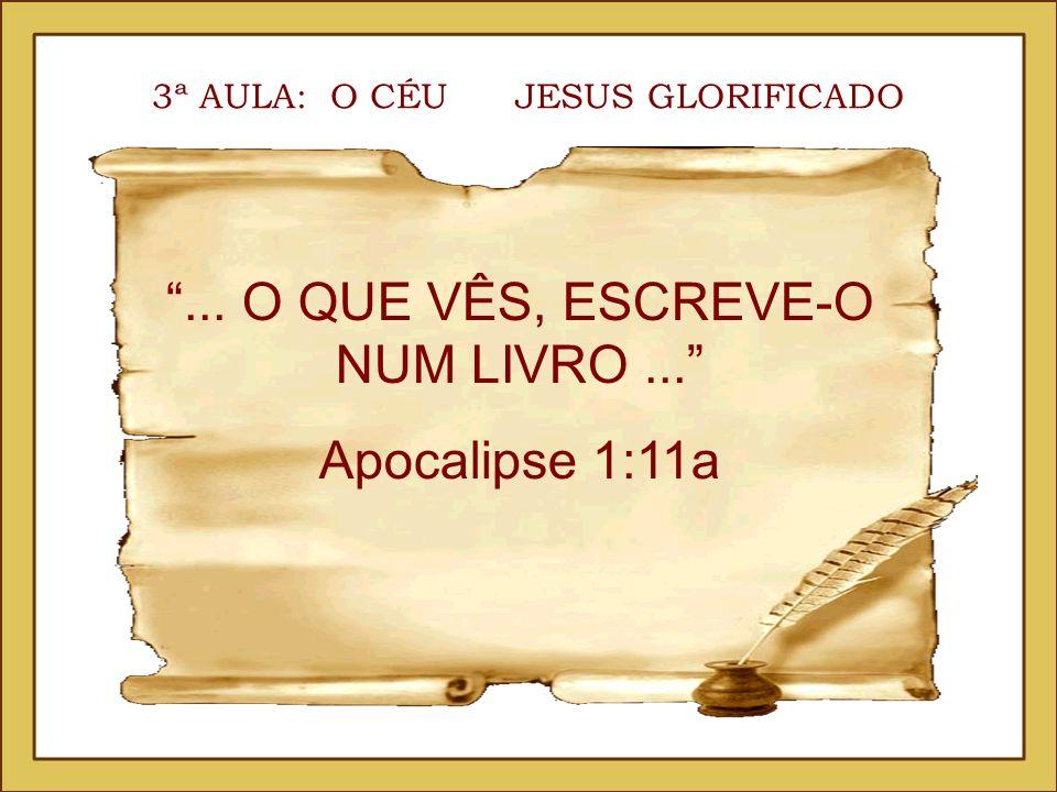 3ª AULA: O CÉU JESUS GLORIFICADO... O QUE VÊS, ESCREVE-O NUM LIVRO... Apocalipse 1:11a
