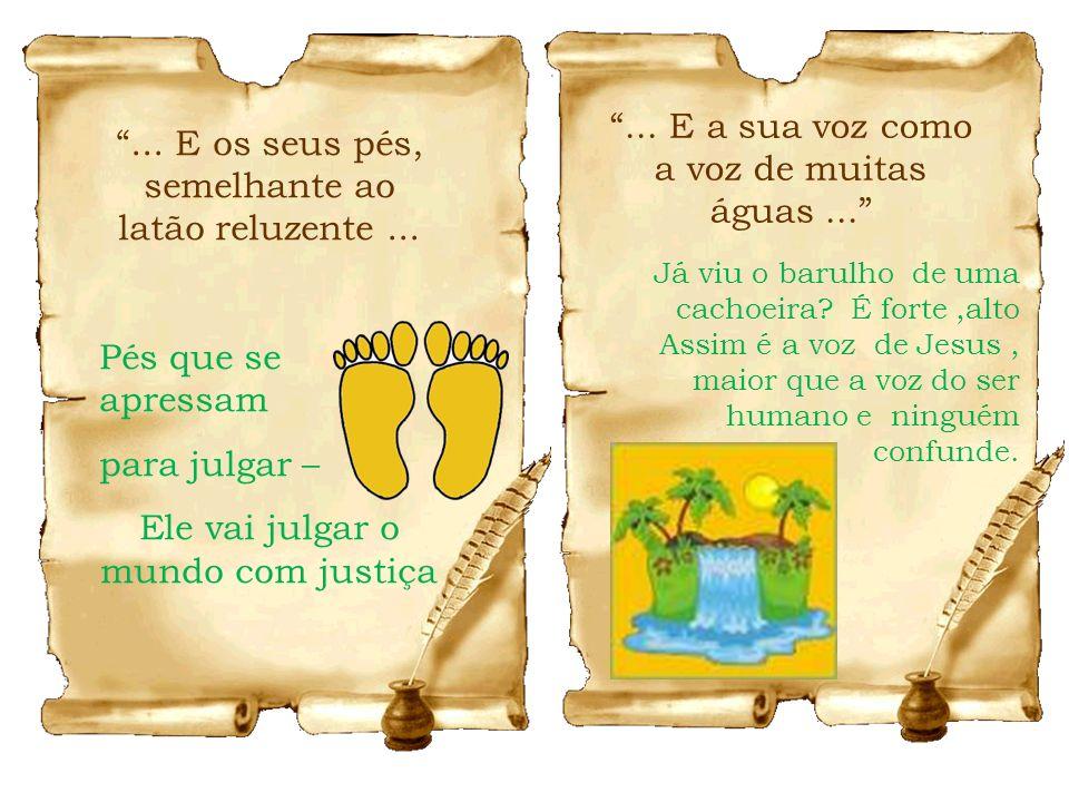 ... E os seus pés, semelhante ao latão reluzente... Pés que se apressam para julgar – Ele vai julgar o mundo com justiça... E a sua voz como a voz de