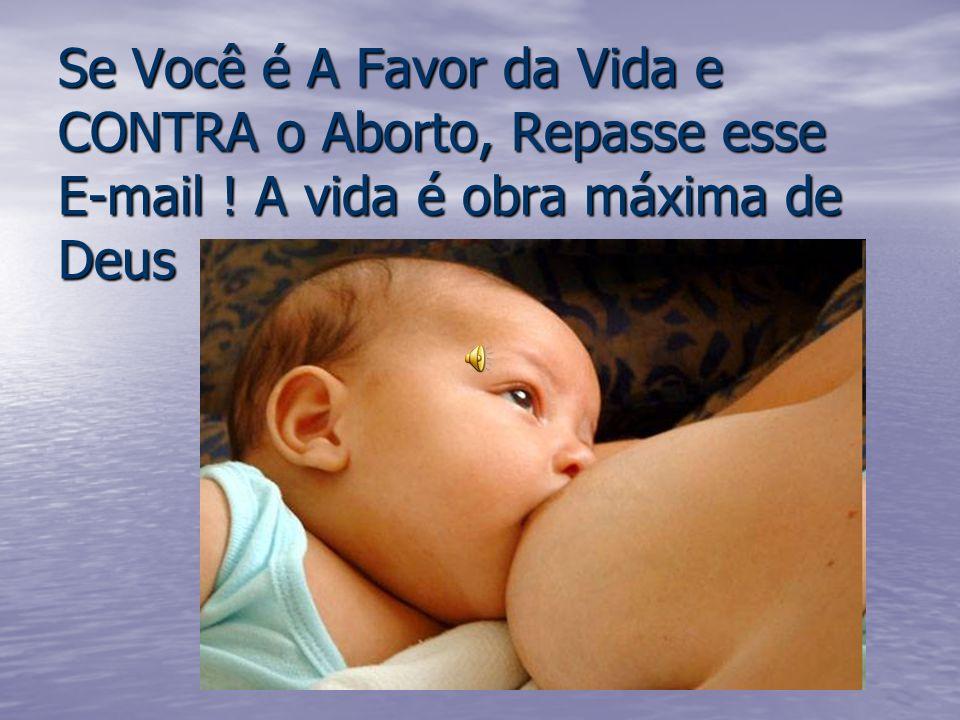 Se Você é A Favor da Vida e CONTRA o Aborto, Repasse esse E-mail ! A vida é obra máxima de Deus