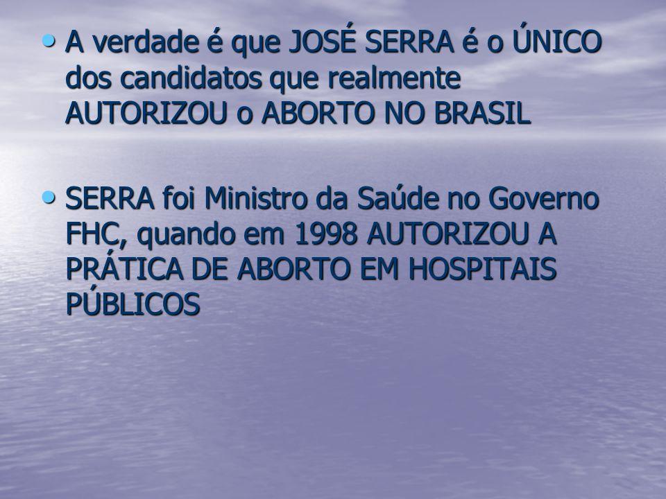 A verdade é que JOSÉ SERRA é o ÚNICO dos candidatos que realmente AUTORIZOU o ABORTO NO BRASIL A verdade é que JOSÉ SERRA é o ÚNICO dos candidatos que