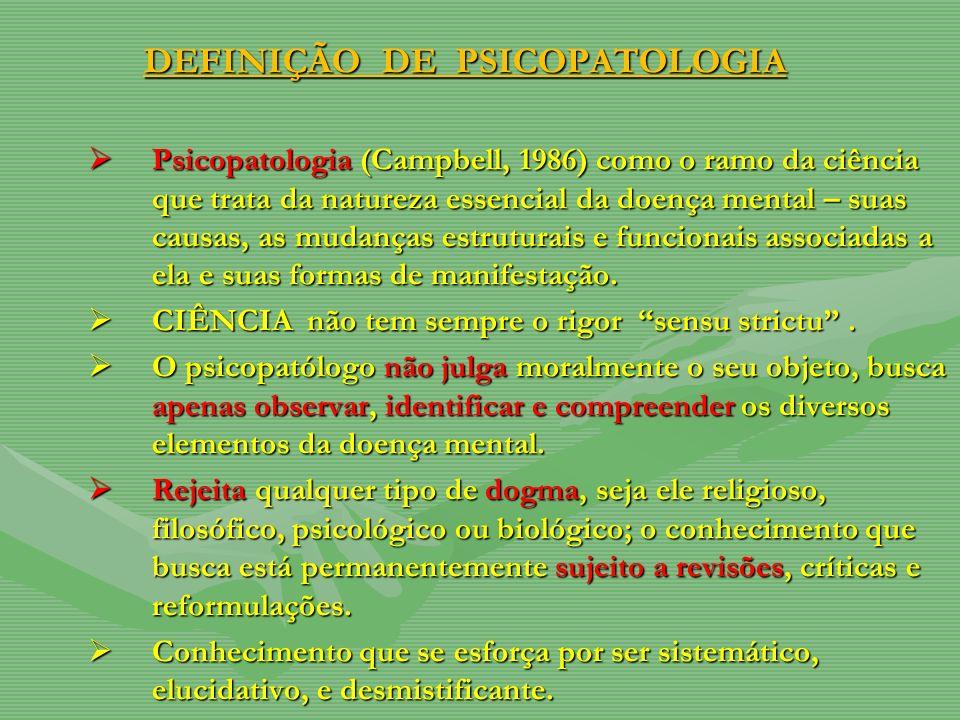 DEFINIÇÃO DE PSICOPATOLOGIA Psicopatologia (Campbell, 1986) como o ramo da ciência que trata da natureza essencial da doença mental – suas causas, as mudanças estruturais e funcionais associadas a ela e suas formas de manifestação.