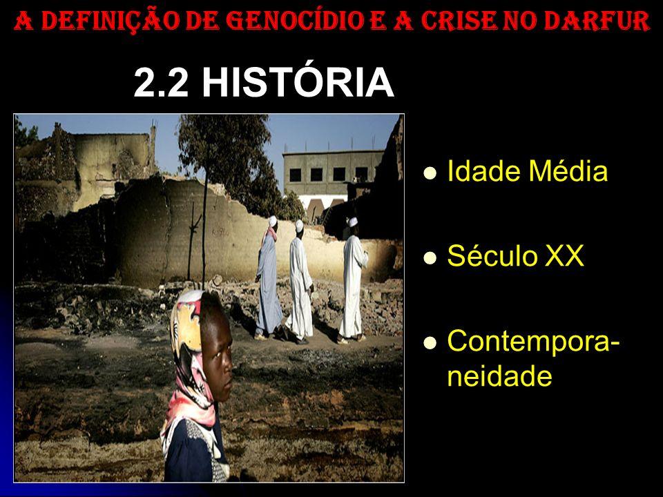 2.2 HISTÓRIA Idade Média Século XX Contempora- neidade A DEFINIÇÃO DE GENOCÍDIO E A CRISE NO DARFUR