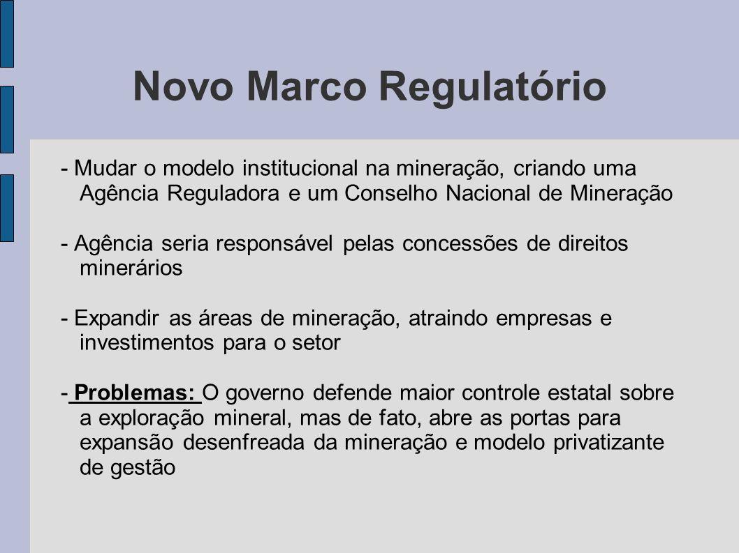 Novo Marco Regulatório - Mudar o modelo institucional na mineração, criando uma Agência Reguladora e um Conselho Nacional de Mineração - Agência seria