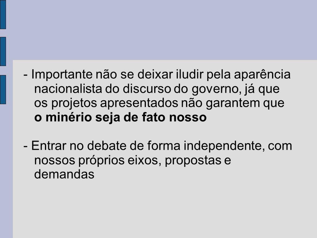 - Importante não se deixar iludir pela aparência nacionalista do discurso do governo, já que os projetos apresentados não garantem que o minério seja