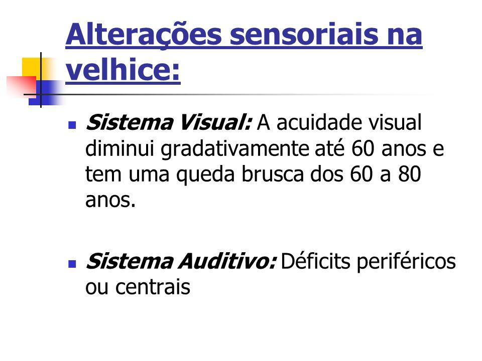 Alterações sensoriais na velhice: Sistema Visual: A acuidade visual diminui gradativamente até 60 anos e tem uma queda brusca dos 60 a 80 anos. Sistem