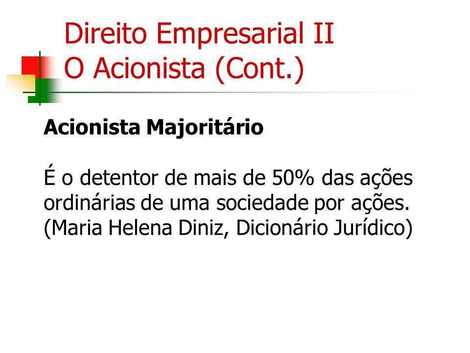 Direito Empresarial II O Acionista (Cont.) Acionista Majoritário É o detentor de mais de 50% das ações ordinárias de uma sociedade por ações. (Maria H