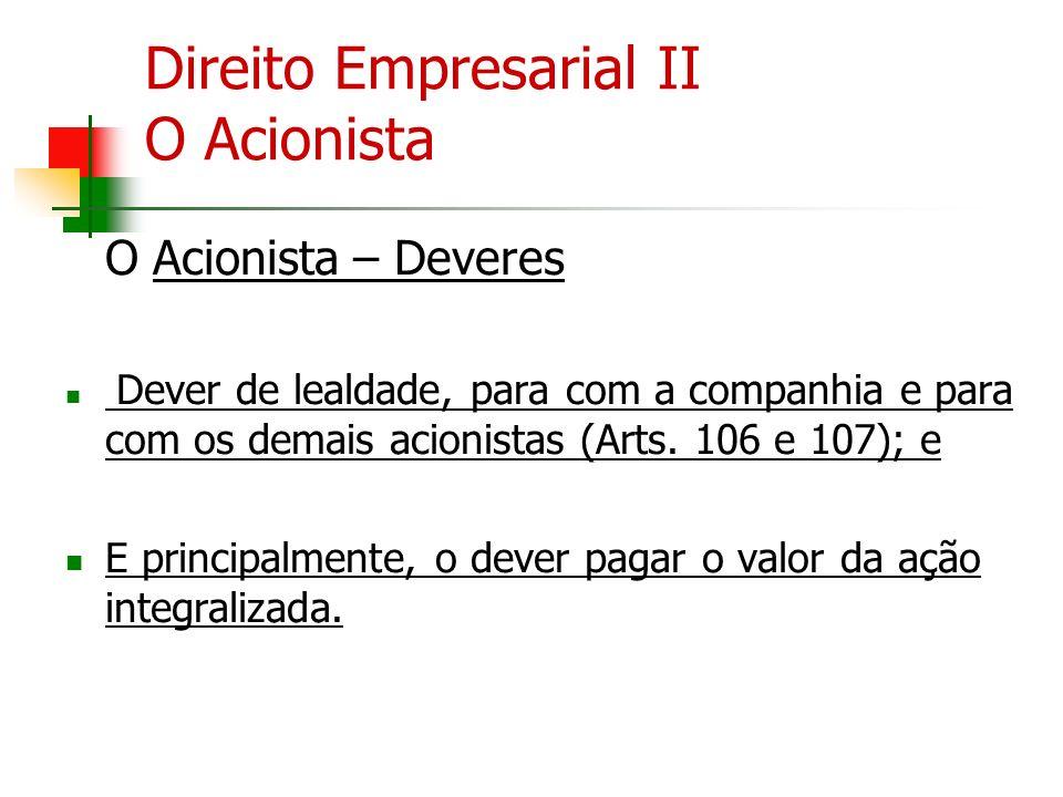 Direito Empresarial II O Acionista O Acionista – Deveres Dever de lealdade, para com a companhia e para com os demais acionistas (Arts. 106 e 107); e