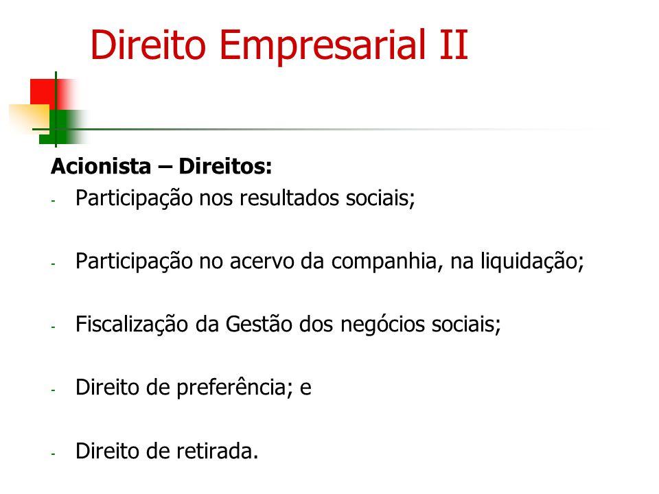 Direito Empresarial II Acionista – Direitos: - Participação nos resultados sociais; - Participação no acervo da companhia, na liquidação; - Fiscalizaç