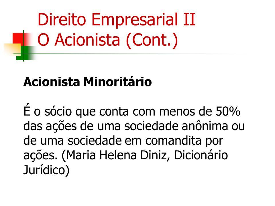 Direito Empresarial II O Acionista (Cont.) Acionista Minoritário É o sócio que conta com menos de 50% das ações de uma sociedade anônima ou de uma soc