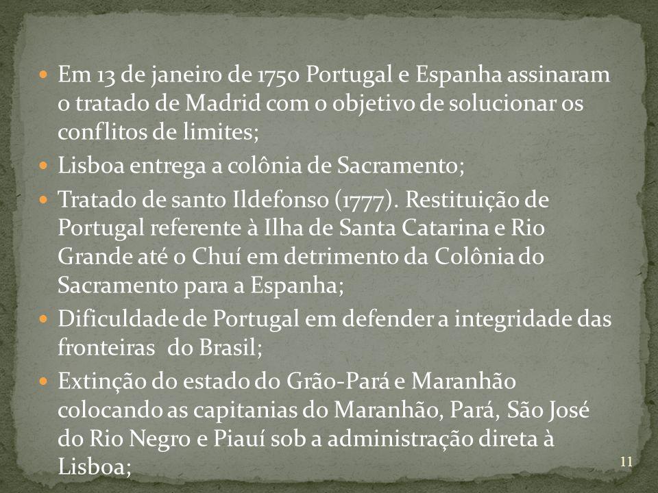 Em 13 de janeiro de 1750 Portugal e Espanha assinaram o tratado de Madrid com o objetivo de solucionar os conflitos de limites; Lisboa entrega a colônia de Sacramento; Tratado de santo Ildefonso (1777).