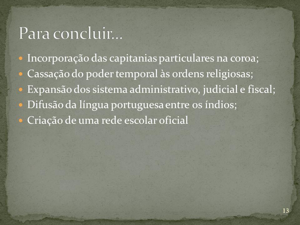 Incorporação das capitanias particulares na coroa; Cassação do poder temporal às ordens religiosas; Expansão dos sistema administrativo, judicial e fiscal; Difusão da língua portuguesa entre os índios; Criação de uma rede escolar oficial 13