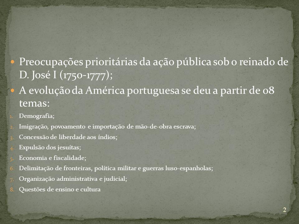 Preocupações prioritárias da ação pública sob o reinado de D. José I (1750-1777); A evolução da América portuguesa se deu a partir de 08 temas: 1. Dem