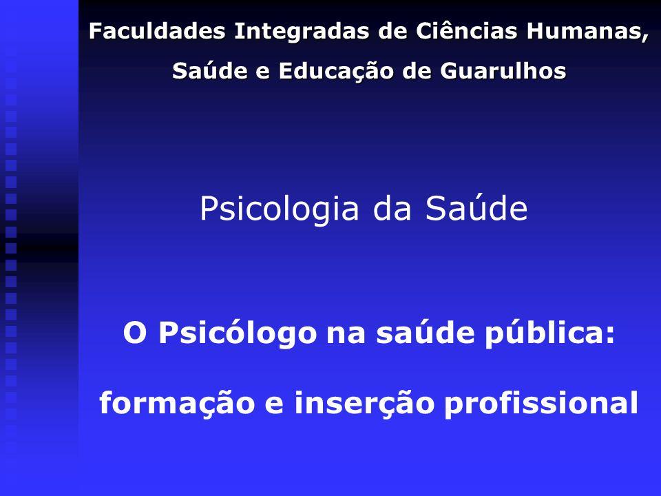Psicologia da Saúde Faculdades Integradas de Ciências Humanas, Saúde e Educação de Guarulhos O Psicólogo na saúde pública: formação e inserção profiss