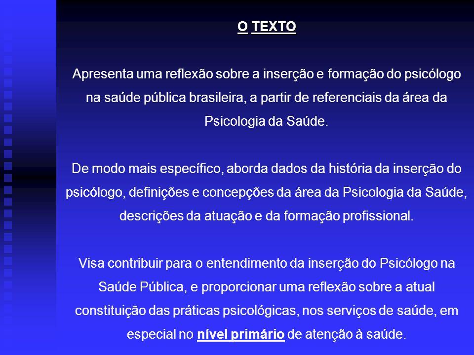 OTEXTO O TEXTO Apresenta uma reflexão sobre a inserção e formação do psicólogo na saúde pública brasileira, a partir de referenciais da área da Psicol
