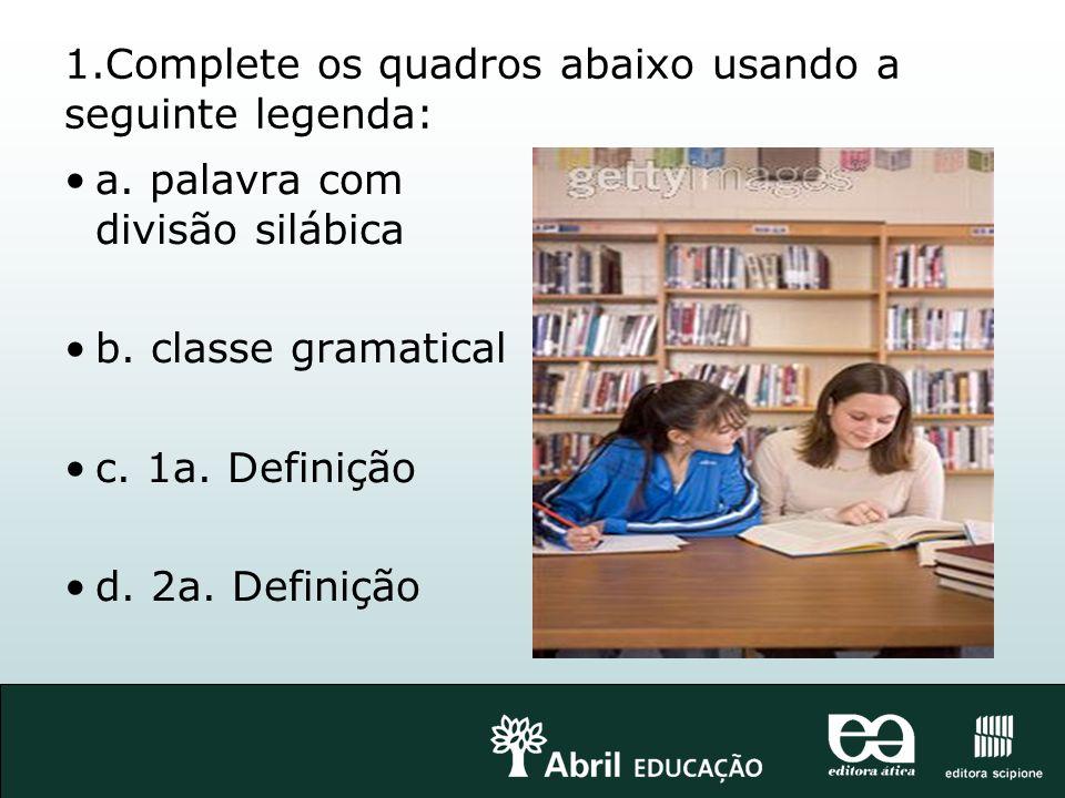 1.Complete os quadros abaixo usando a seguinte legenda: a. palavra com divisão silábica b. classe gramatical c. 1a. Definição d. 2a. Definição