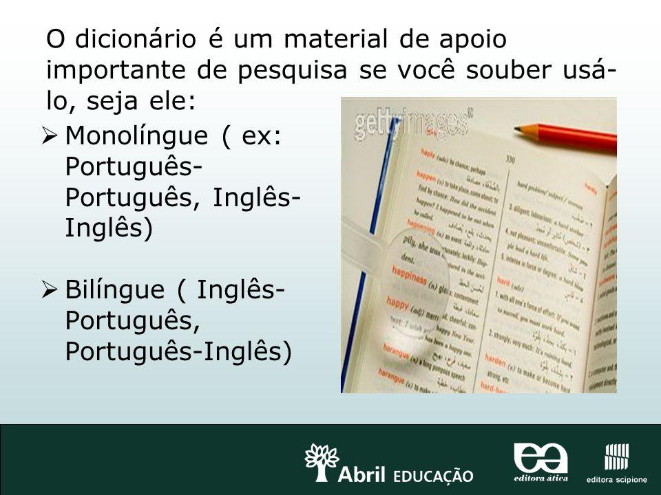 O dicionário é um material de apoio importante de pesquisa se você souber usá- lo, seja ele: Monolíngue ( ex: Português- Português, Inglês- Inglês) Bi