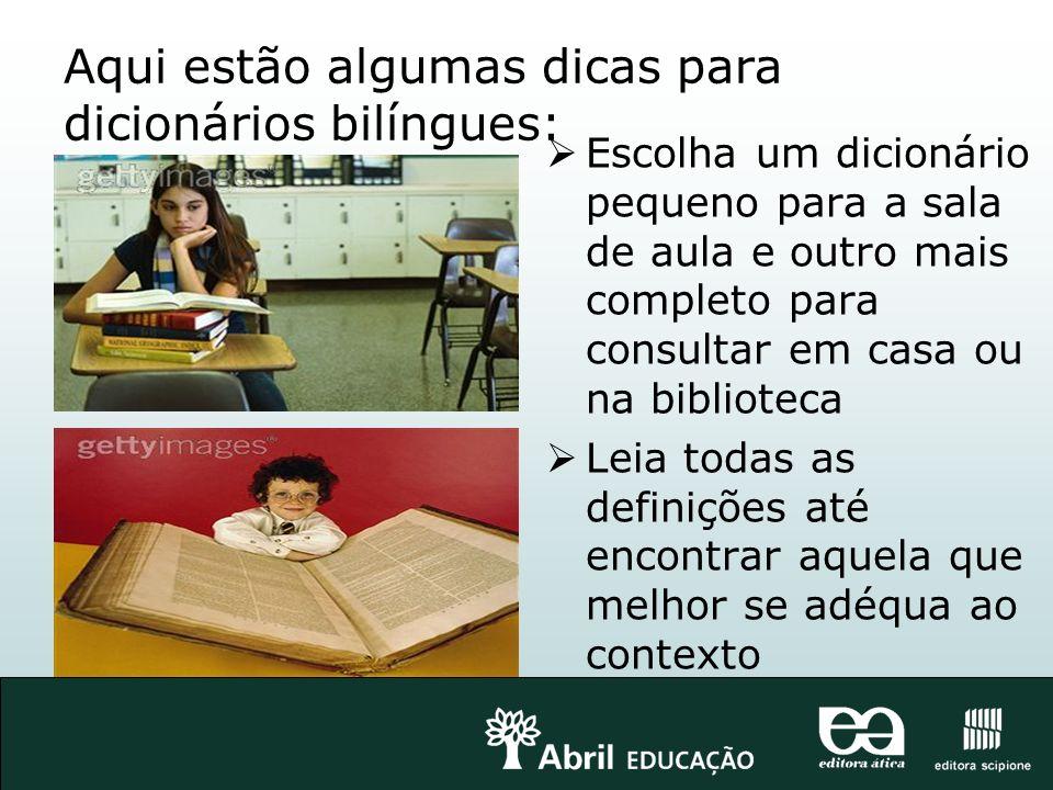 Aqui estão algumas dicas para dicionários bilíngues: Escolha um dicionário pequeno para a sala de aula e outro mais completo para consultar em casa ou