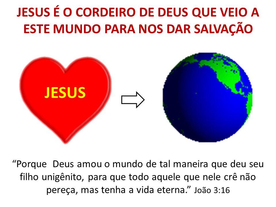 JESUS É O CORDEIRO DE DEUS QUE VEIO A ESTE MUNDO PARA NOS DAR SALVAÇÃO JESUS Porque Deus amou o mundo de tal maneira que deu seu filho unigênito, para