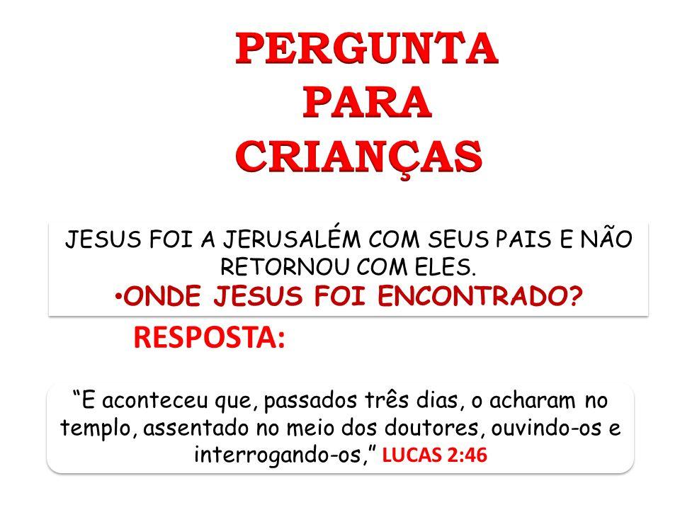 RESPOSTA: JESUS FOI A JERUSALÉM COM SEUS PAIS E NÃO RETORNOU COM ELES. ONDE JESUS FOI ENCONTRADO? JESUS FOI A JERUSALÉM COM SEUS PAIS E NÃO RETORNOU C