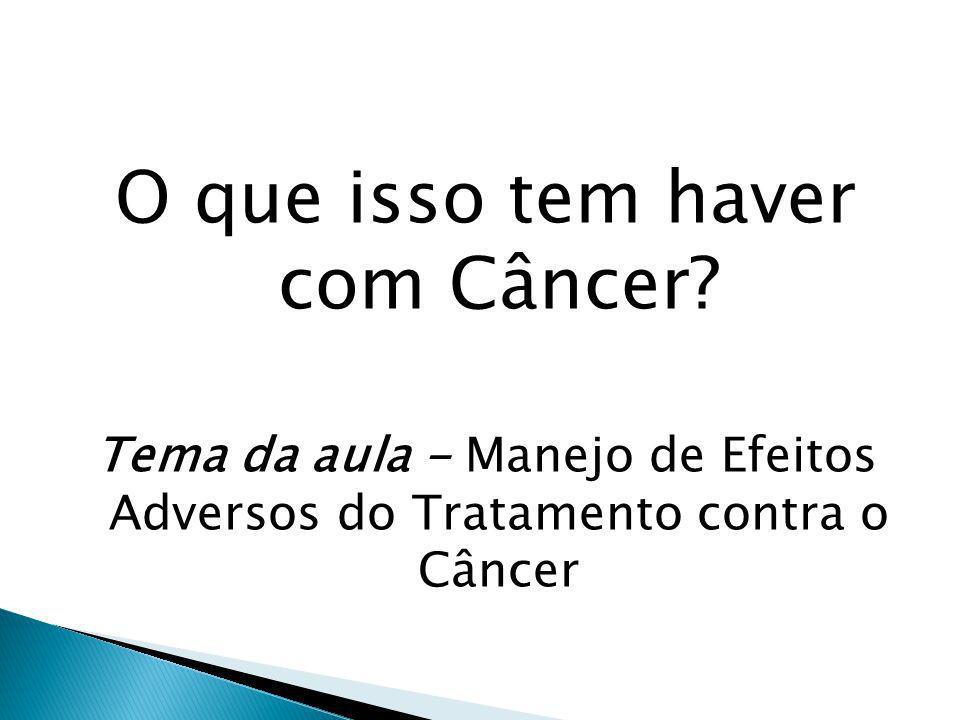 O que isso tem haver com Câncer? Tema da aula - Manejo de Efeitos Adversos do Tratamento contra o Câncer