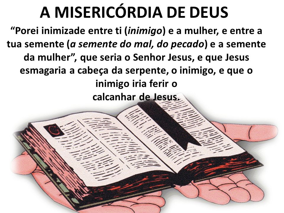 A MISERICÓRDIA DE DEUS Porei inimizade entre ti (inimigo) e a mulher, e entre a tua semente (a semente do mal, do pecado) e a semente da mulher, que s