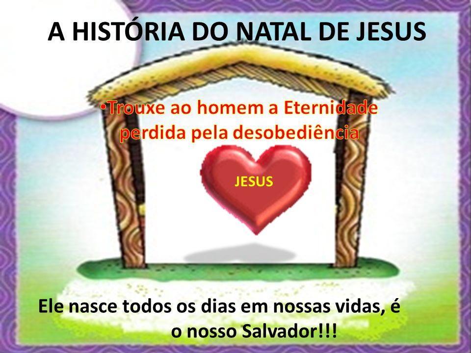 JESUS A HISTÓRIA DO NATAL DE JESUS Ele nasce todos os dias em nossas vidas, é o nosso Salvador!!!