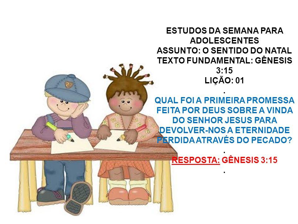 ESTUDOS DA SEMANA PARA ADOLESCENTES ASSUNTO: O SENTIDO DO NATAL TEXTO FUNDAMENTAL: GÊNESIS 3:15 LIÇÃO: 01. QUAL FOI A PRIMEIRA PROMESSA FEITA POR DEUS