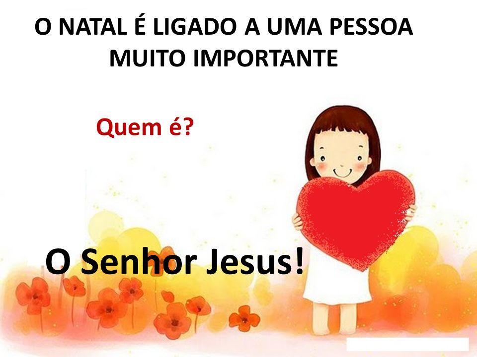 O NATAL É LIGADO A UMA PESSOA MUITO IMPORTANTE Quem é? O Senhor Jesus!