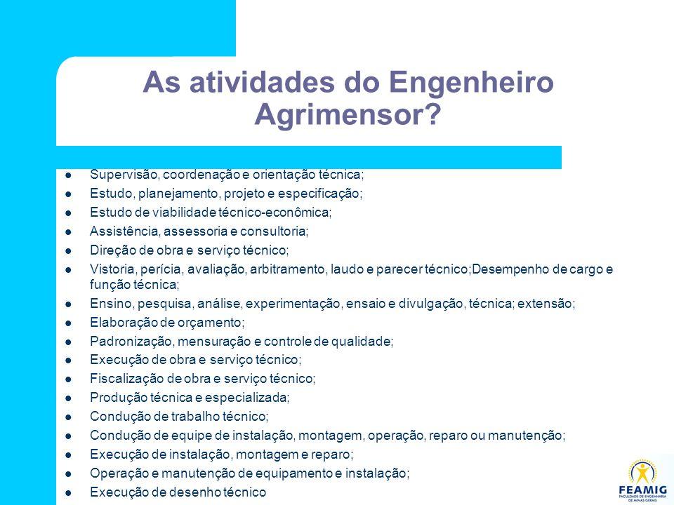 As atividades do Engenheiro Agrimensor? Supervisão, coordenação e orientação técnica; Estudo, planejamento, projeto e especificação; Estudo de viabili