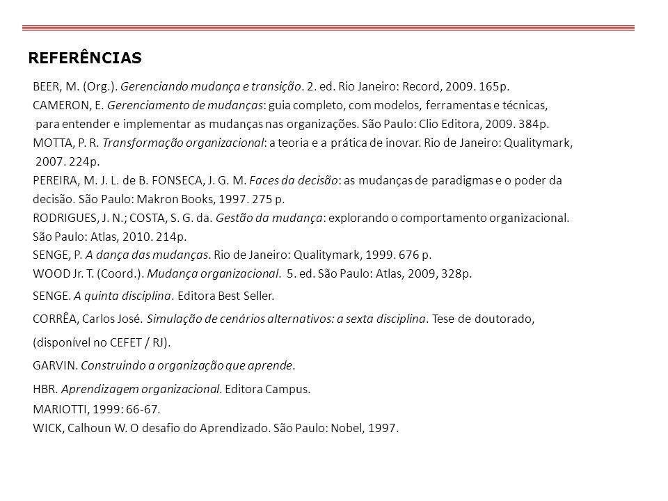 REFERÊNCIAS BEER, M. (Org.). Gerenciando mudança e transição. 2. ed. Rio Janeiro: Record, 2009. 165p. CAMERON, E. Gerenciamento de mudanças: guia comp