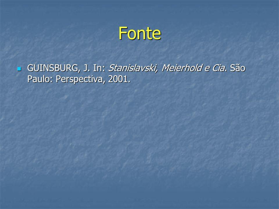 Fonte GUINSBURG, J. In: Stanislavski, Meierhold e Cia. São Paulo: Perspectiva, 2001. GUINSBURG, J. In: Stanislavski, Meierhold e Cia. São Paulo: Persp