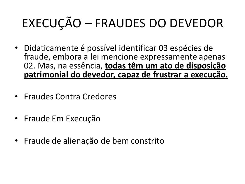EXECUÇÃO – FRAUDES DO DEVEDOR Didaticamente é possível identificar 03 espécies de fraude, embora a lei mencione expressamente apenas 02. Mas, na essên