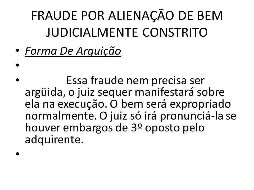 FRAUDE POR ALIENAÇÃO DE BEM JUDICIALMENTE CONSTRITO Forma De Arguição Essa fraude nem precisa ser argüida, o juiz sequer manifestará sobre ela na exec