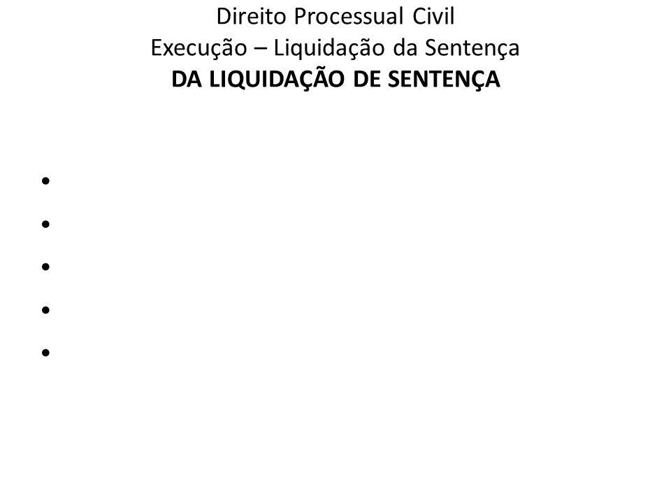 Direito Processual Civil Execução – Liquidação da Sentença DA LIQUIDAÇÃO DE SENTENÇA
