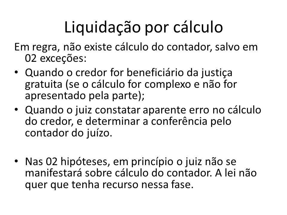Liquidação por cálculo Em regra, não existe cálculo do contador, salvo em 02 exceções: Quando o credor for beneficiário da justiça gratuita (se o cálc
