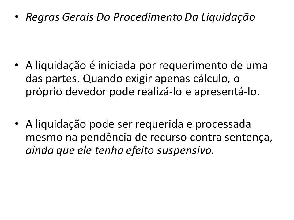 Regras Gerais Do Procedimento Da Liquidação A liquidação é iniciada por requerimento de uma das partes. Quando exigir apenas cálculo, o próprio devedo