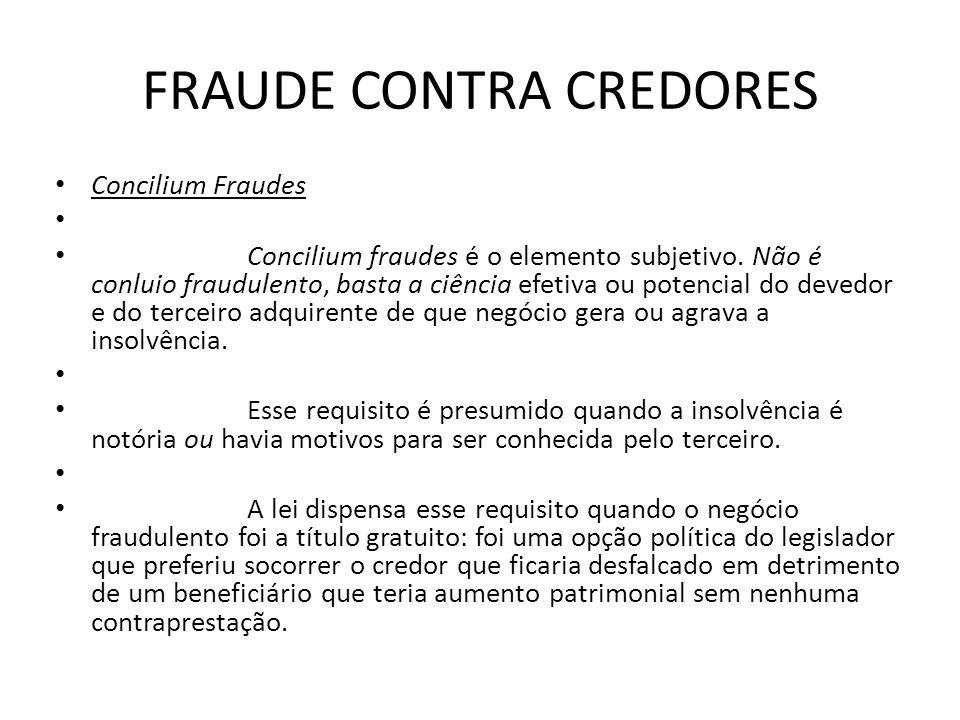FRAUDE CONTRA CREDORES Concilium Fraudes Concilium fraudes é o elemento subjetivo. Não é conluio fraudulento, basta a ciência efetiva ou potencial do