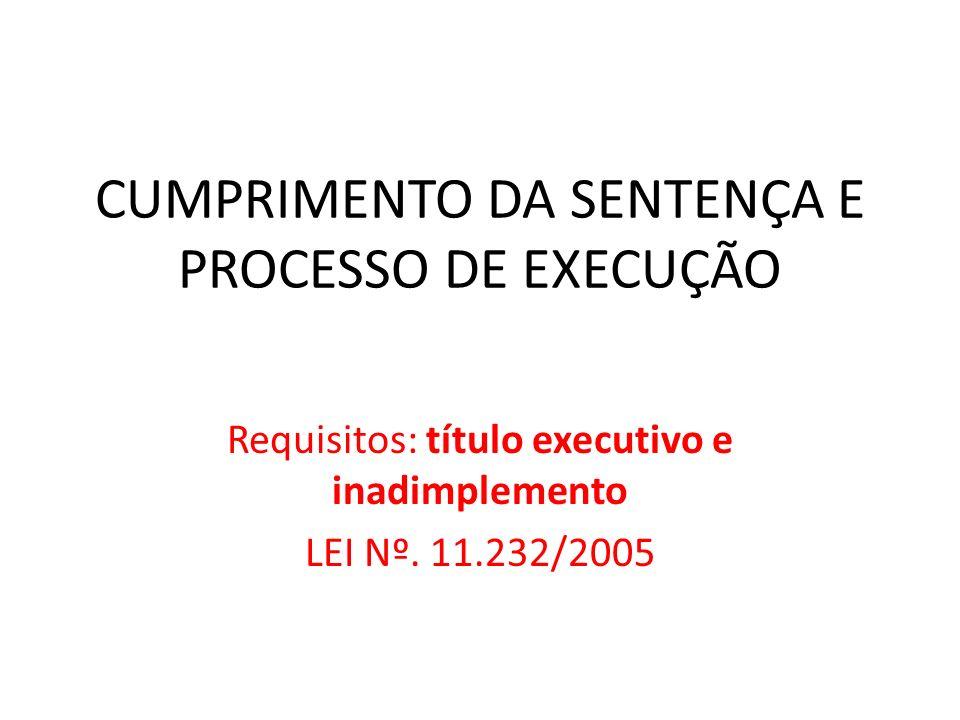 CUMPRIMENTO DA SENTENÇA E PROCESSO DE EXECUÇÃO Requisitos: título executivo e inadimplemento LEI Nº. 11.232/2005