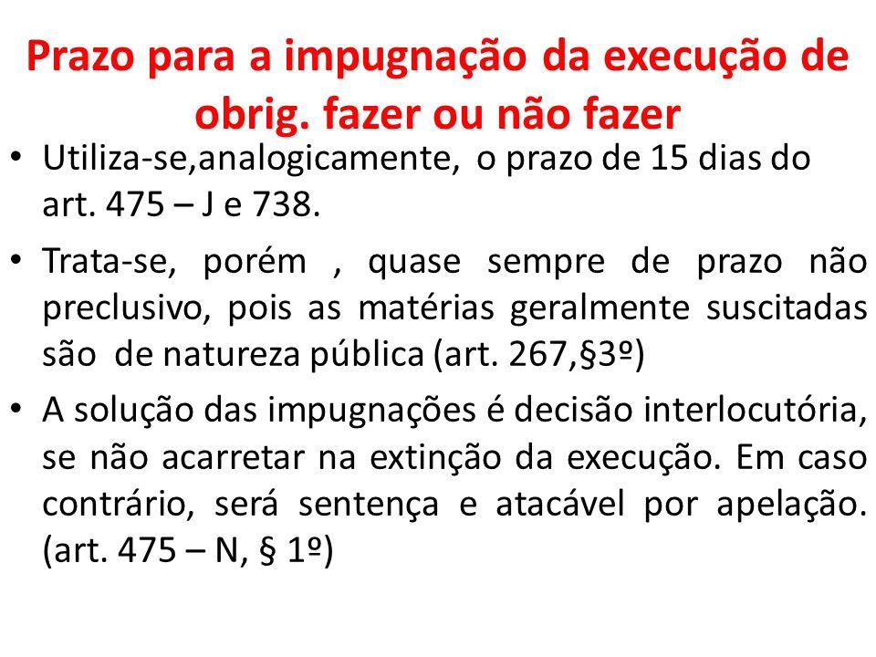 Prazo para a impugnação da execução de obrig. fazer ou não fazer Utiliza-se,analogicamente, o prazo de 15 dias do art. 475 – J e 738. Trata-se, porém,