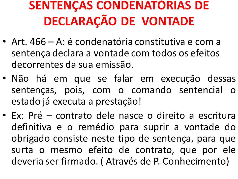 SENTENÇAS CONDENATÓRIAS DE DECLARAÇÃO DE VONTADE Art. 466 – A: é condenatória constitutiva e com a sentença declara a vontade com todos os efeitos dec